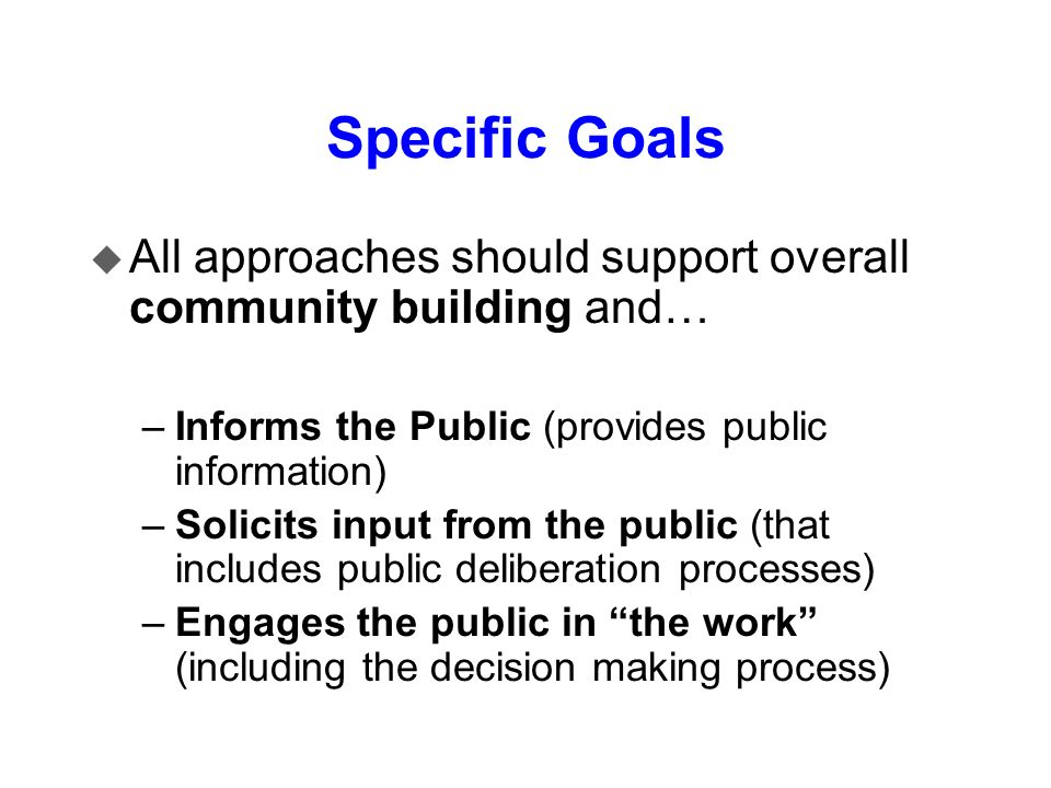Specific Goals u All approaches should support overall community building and… –Informs the Public (provides public information) –Solicits input from