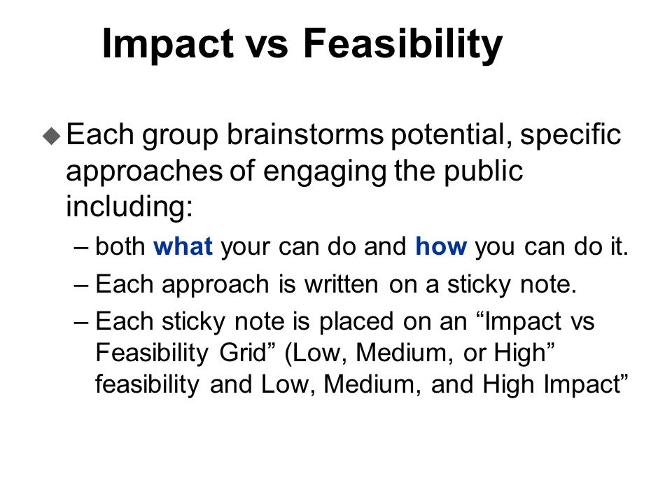Impact vs Feasibility u Each group brainstorms potential, specific approaches of engaging the public including: –both what your can do and how you can