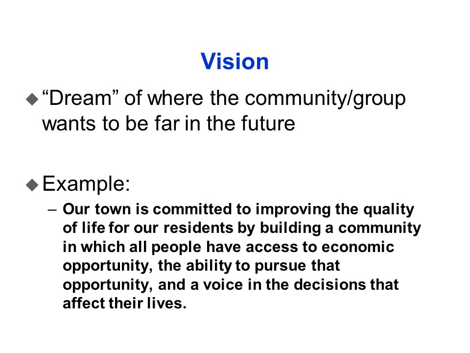 Vision u Dream of where the community/group wants to be far in the future u Example: –Our town is committed to improving the quality of life for our r