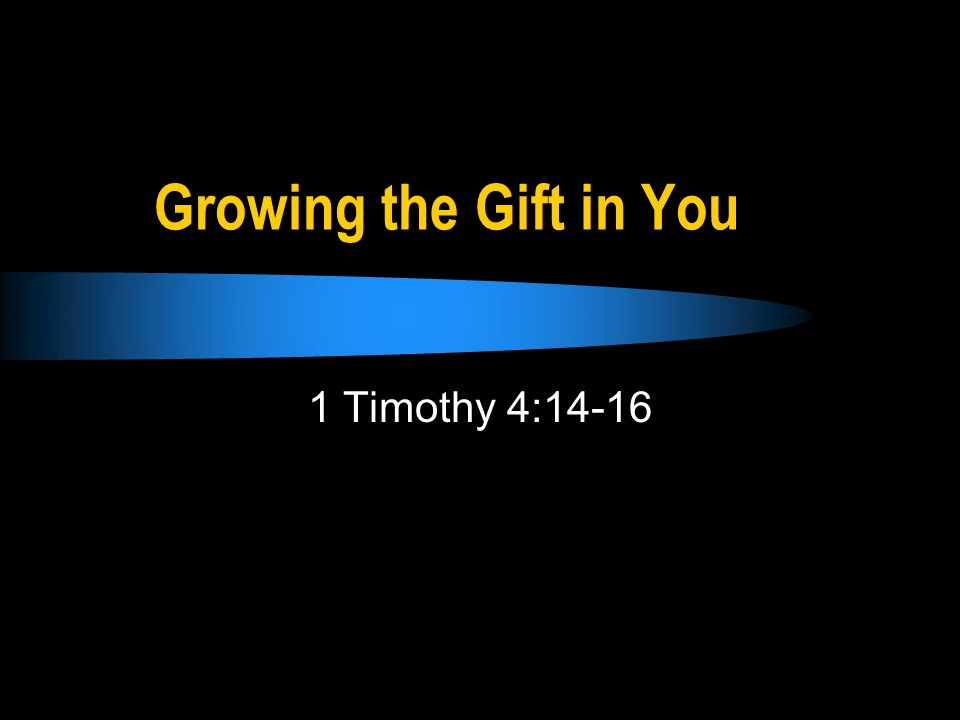 Growing the Gift in You 1 Timothy 4:14-16