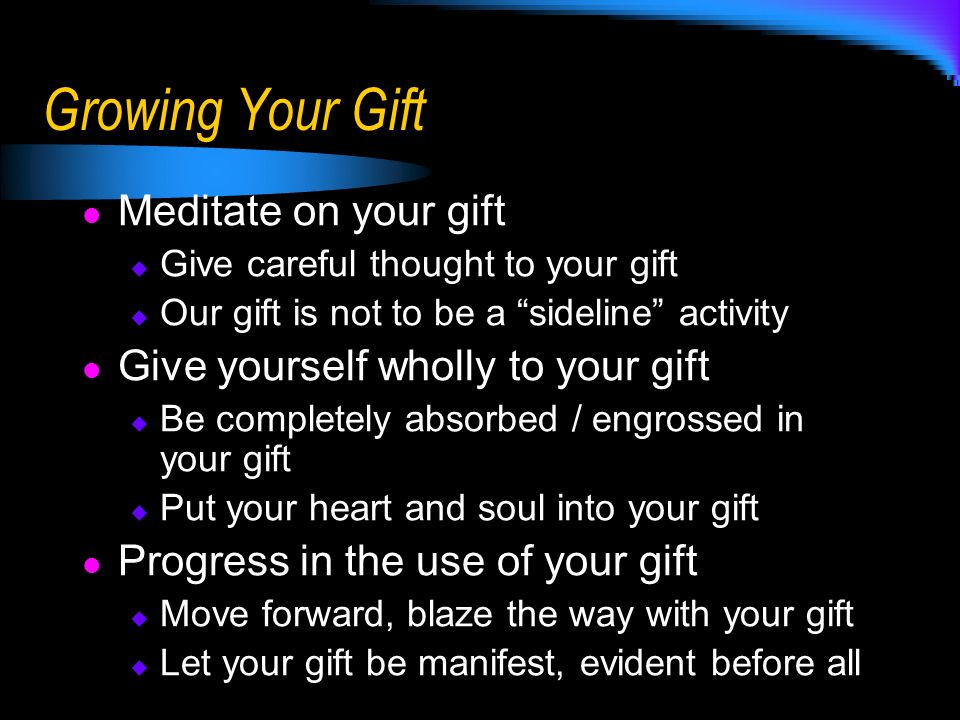 Growing Your Gift Meditate on your gift Give careful thought to your gift Our gift is not to be a sideline activity Give yourself wholly to your gift Be completely absorbed / engrossed in your gift Put your heart and soul into your gift Progress in the use of your gift Move forward, blaze the way with your gift Let your gift be manifest, evident before all
