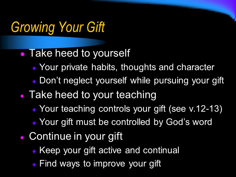 Growing Your Gift Take heed to yourself Your private habits, thoughts and character Dont neglect yourself while pursuing your gift Take heed to your t