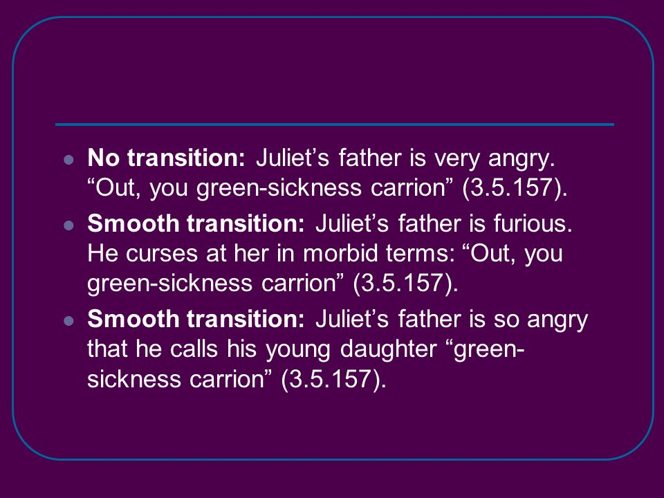 No transition: Juliets father is very angry.Out, you green-sickness carrion (3.5.157).
