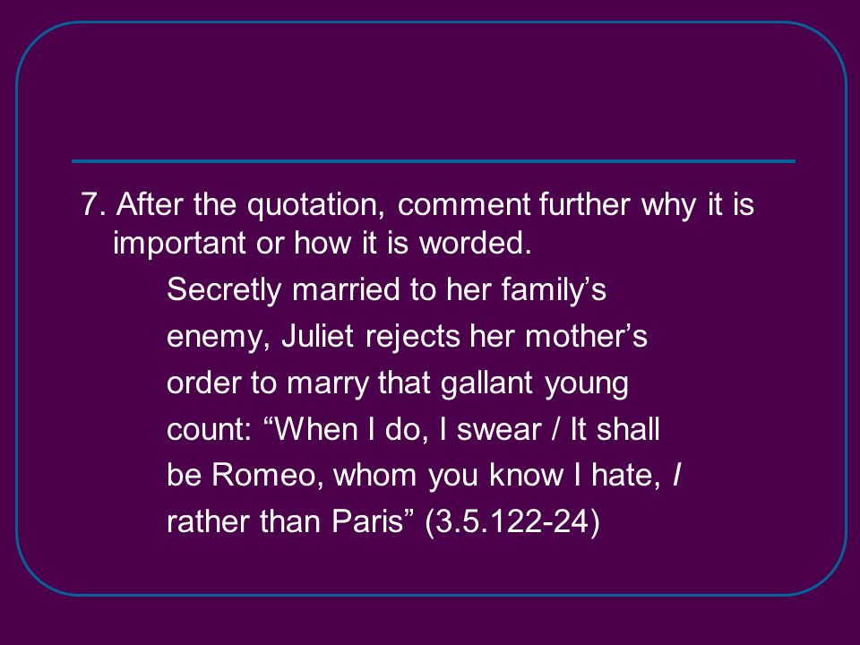7. After the quotation, comment further why it is important or how it is worded. Secretly married to her familys enemy, Juliet rejects her mothers ord