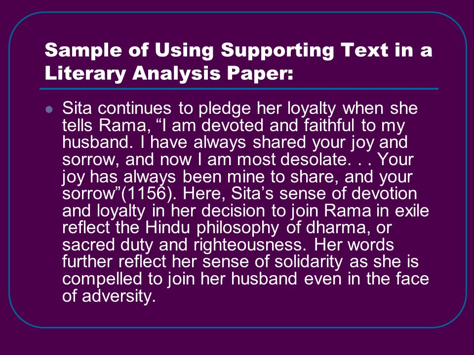 Sample of Using Supporting Text in a Literary Analysis Paper: Sita continues to pledge her loyalty when she tells Rama, I am devoted and faithful to m