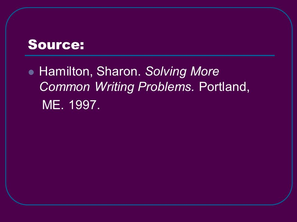 Source: Hamilton, Sharon. Solving More Common Writing Problems. Portland, ME. 1997.