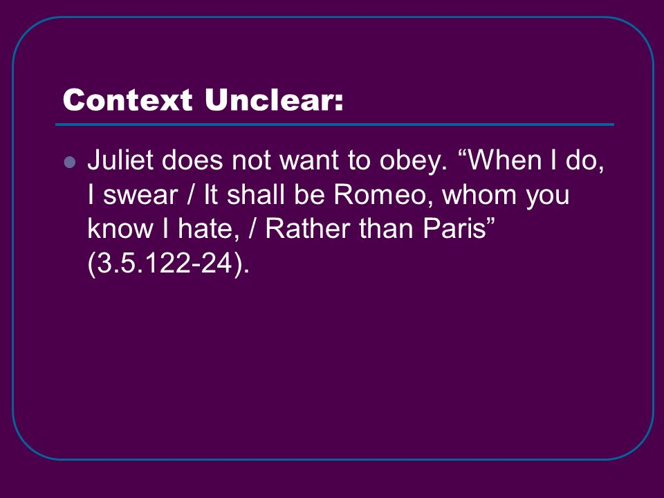 Context Unclear: Juliet does not want to obey. When I do, I swear / It shall be Romeo, whom you know I hate, / Rather than Paris (3.5.122-24).