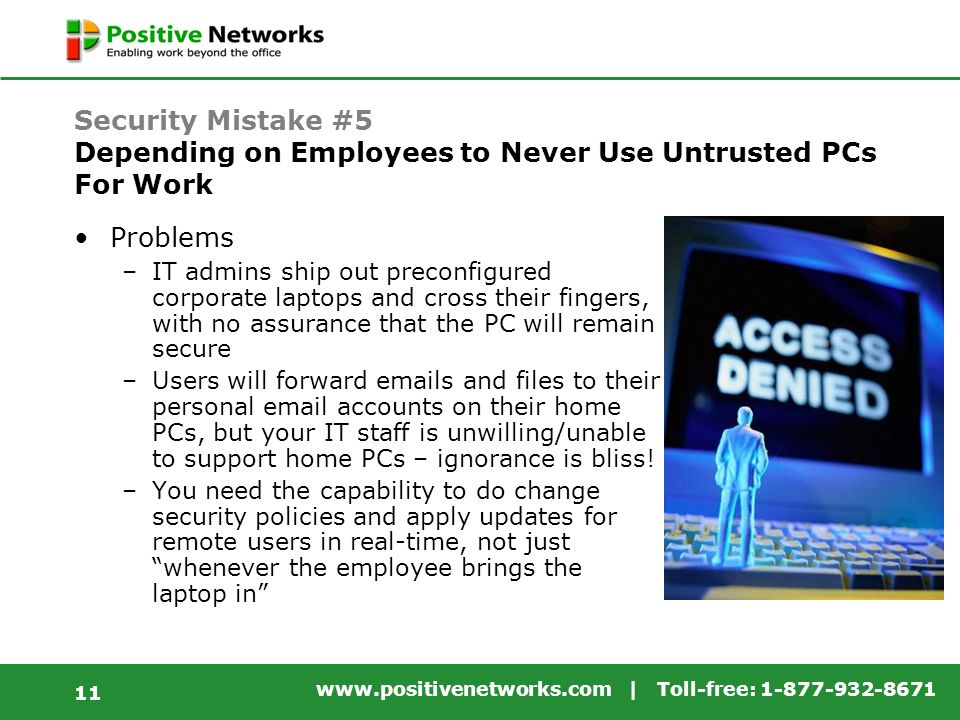 | Toll-free: Security Mistake #5 Depending on Employees to Never Use Untrusted PCs For Work Problems –IT admins ship out preconfigured corporate laptops and cross their fingers, with no assurance that the PC will remain secure –Users will forward  s and files to their personal  accounts on their home PCs, but your IT staff is unwilling/unable to support home PCs – ignorance is bliss.