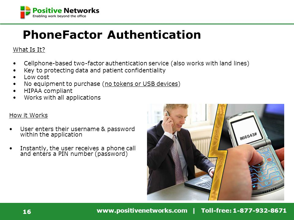 www.positivenetworks.com | Toll-free: 1-877-932-8671 16 PhoneFactor Authentication How it Works User enters their username & password within the application Instantly, the user receives a phone call and enters a PIN number (password) What Is It.