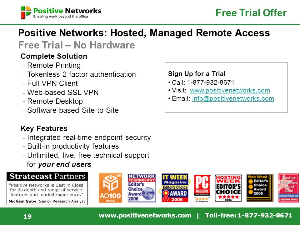 www.positivenetworks.com | Toll-free: 1-877-932-8671 19 Sign Up for a Trial Call: 1-877-932-8671 Visit: www.positivenetworks.comwww.positivenetworks.com Email: info@positivenetworks.cominfo@positivenetworks.com Positive Networks: Hosted, Managed Remote Access Free Trial – No Hardware Free Trial Offer Complete Solution - Remote Printing - Tokenless 2-factor authentication - Full VPN Client - Web-based SSL VPN - Remote Desktop - Software-based Site-to-Site Key Features - Integrated real-time endpoint security - Built-in productivity features - Unlimited, live, free technical support for your end users