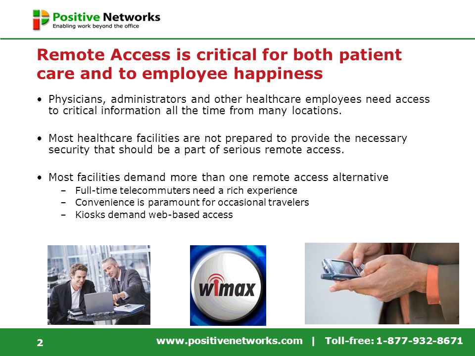 www.positivenetworks.com | Toll-free: 1-877-932-8671 2 Remote Access is critical for both patient care and to employee happiness Physicians, administrators and other healthcare employees need access to critical information all the time from many locations.