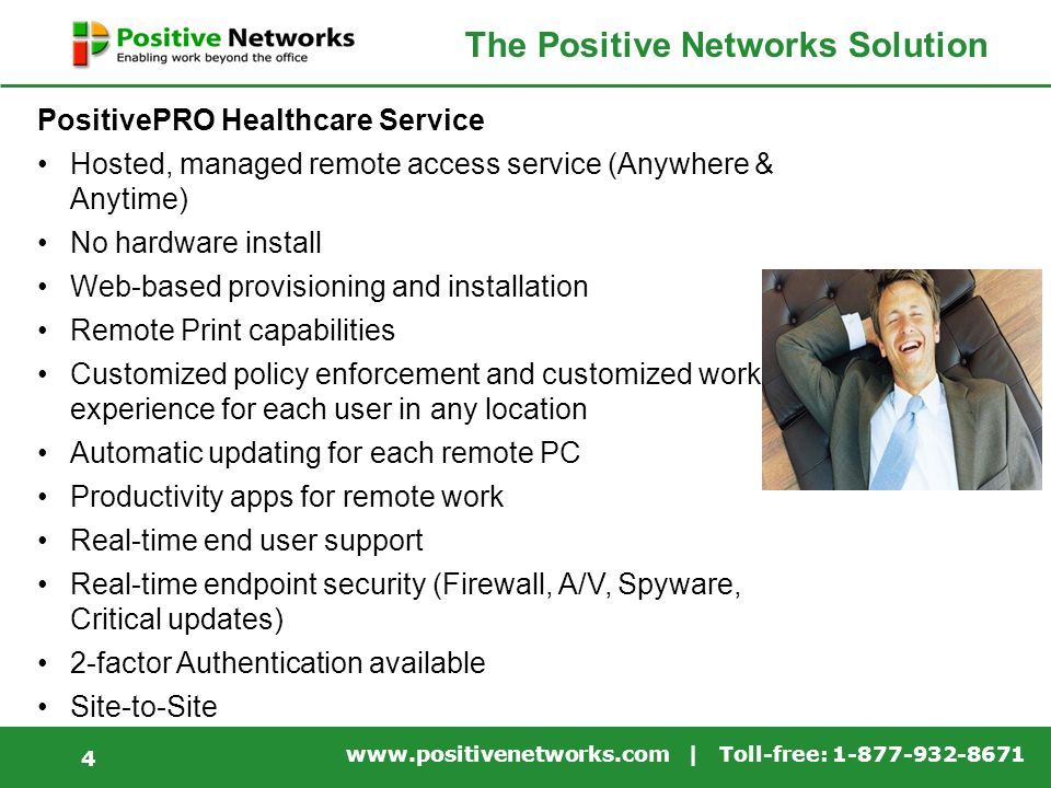 | Toll-free: The Positive Networks Solution PositivePRO Healthcare Service Hosted, managed remote access service (Anywhere & Anytime) No hardware install Web-based provisioning and installation Remote Print capabilities Customized policy enforcement and customized work experience for each user in any location Automatic updating for each remote PC Productivity apps for remote work Real-time end user support Real-time endpoint security (Firewall, A/V, Spyware, Critical updates) 2-factor Authentication available Site-to-Site