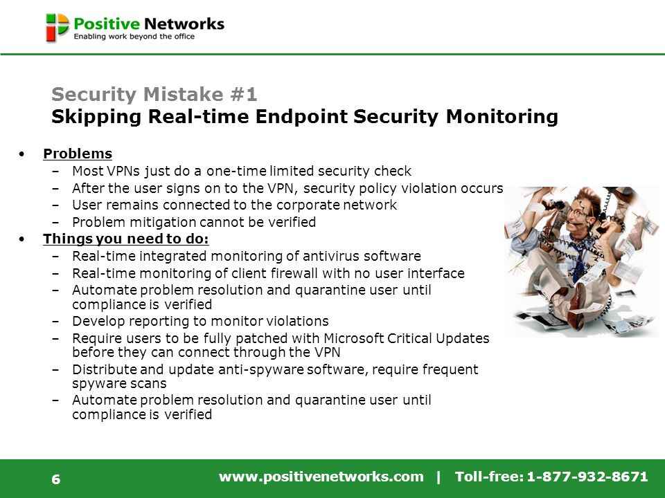 www.positivenetworks.com | Toll-free: 1-877-932-8671 6 Security Mistake #1 Skipping Real-time Endpoint Security Monitoring Problems –Most VPNs just do a one-time limited security check –After the user signs on to the VPN, security policy violation occurs –User remains connected to the corporate network –Problem mitigation cannot be verified Things you need to do: –Real-time integrated monitoring of antivirus software –Real-time monitoring of client firewall with no user interface –Automate problem resolution and quarantine user until compliance is verified –Develop reporting to monitor violations –Require users to be fully patched with Microsoft Critical Updates before they can connect through the VPN –Distribute and update anti-spyware software, require frequent spyware scans –Automate problem resolution and quarantine user until compliance is verified