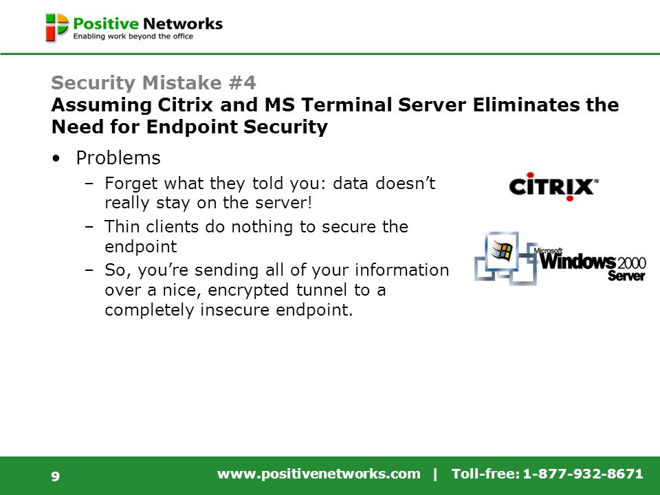 www.positivenetworks.com | Toll-free: 1-877-932-8671 9 Security Mistake #4 Assuming Citrix and MS Terminal Server Eliminates the Need for Endpoint Security Problems –Forget what they told you: data doesnt really stay on the server.