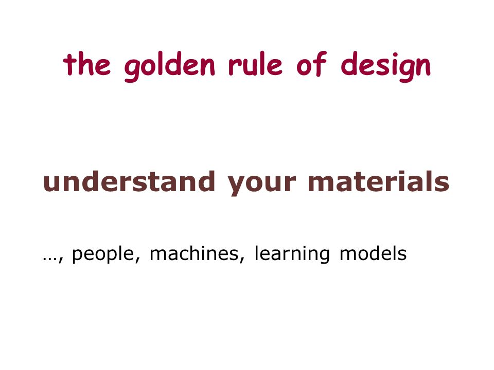 the golden rule of design understand your materials …, people, machines, learning models