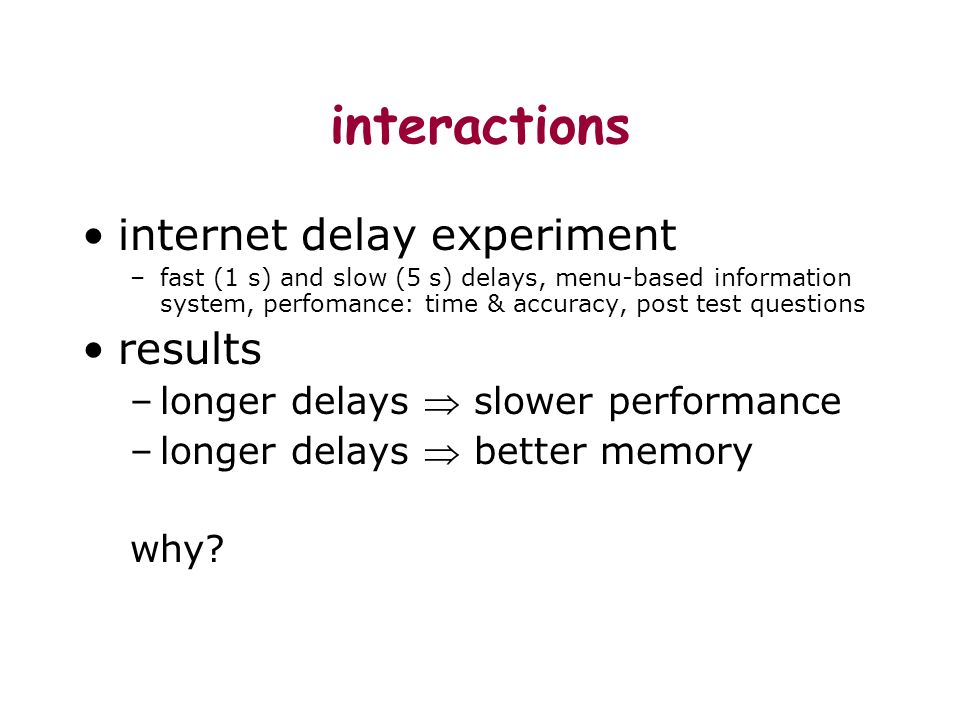 interactions internet delay experiment –fast (1 s) and slow (5 s) delays, menu-based information system, perfomance: time & accuracy, post test questions results –longer delays slower performance –longer delays better memory why