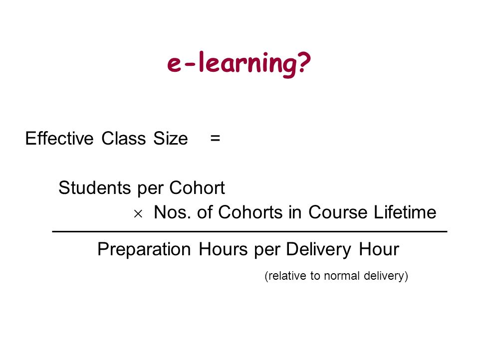 e-learning? Effective Class Size = Students per Cohort Nos. of Cohorts in Course Lifetime Preparation Hours per Delivery Hour (relative to normal deli