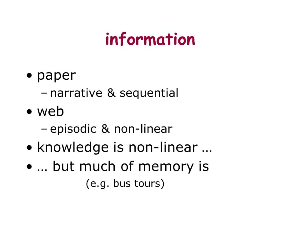 information paper –narrative & sequential web –episodic & non-linear knowledge is non-linear … … but much of memory is (e.g. bus tours)