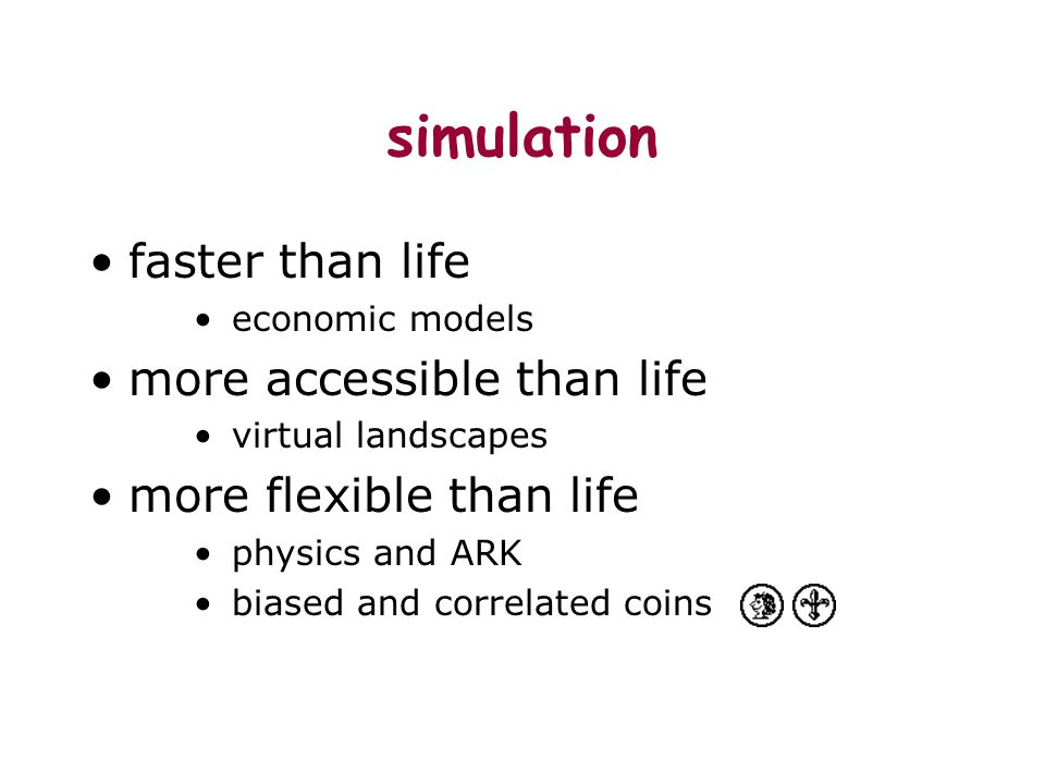 simulation faster than life economic models more accessible than life virtual landscapes more flexible than life physics and ARK biased and correlated coins