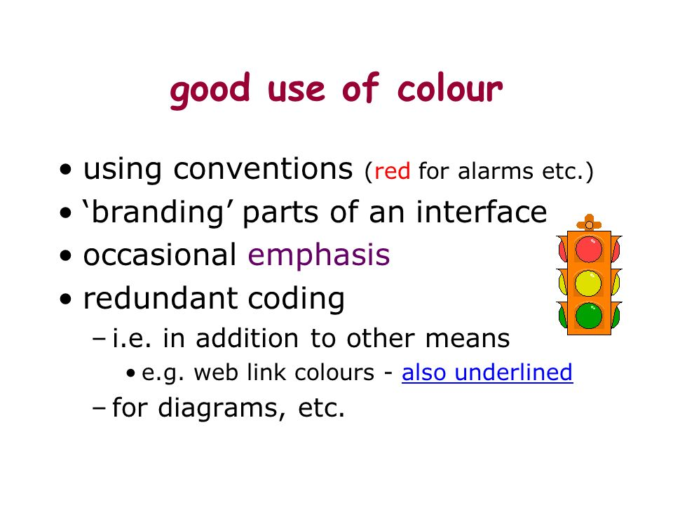 good use of colour using conventions (red for alarms etc.) branding parts of an interface occasional emphasis redundant coding –i.e.