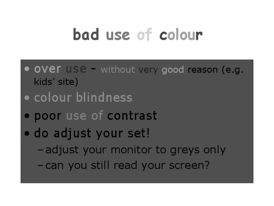 bad use of colour over use - without very good reason (e.g. kids site) colour blindness poor use of contrast do adjust your set! –adjust your monitor