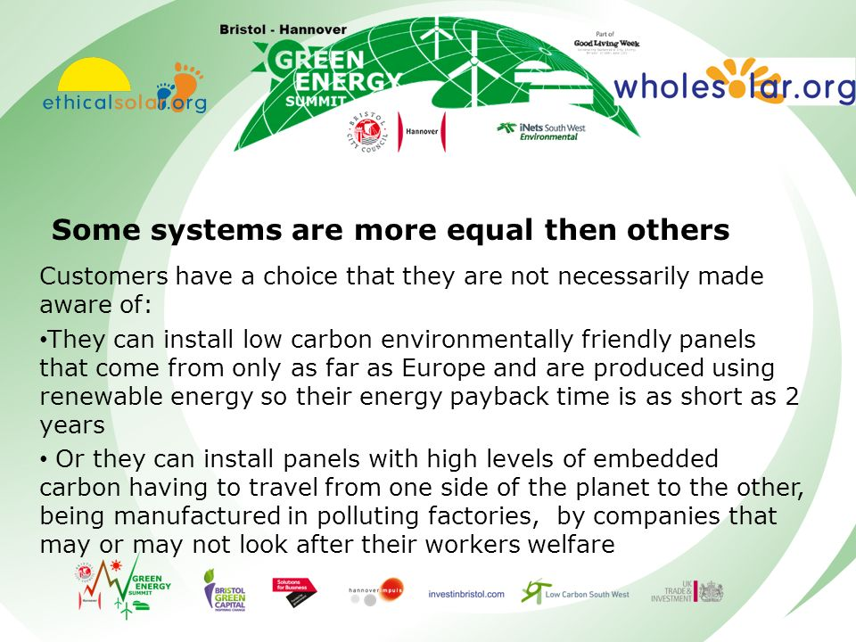 Some systems are more equal then others Customers have a choice that they are not necessarily made aware of: They can install low carbon environmentally friendly panels that come from only as far as Europe and are produced using renewable energy so their energy payback time is as short as 2 years Or they can install panels with high levels of embedded carbon having to travel from one side of the planet to the other, being manufactured in polluting factories, by companies that may or may not look after their workers welfare