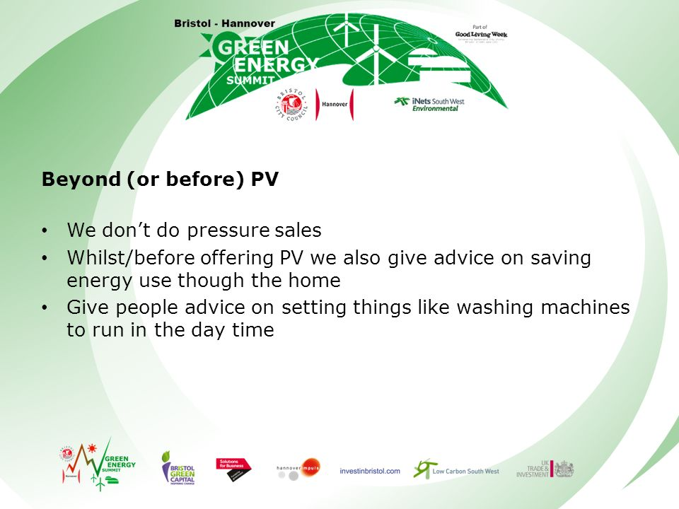 Beyond (or before) PV We dont do pressure sales Whilst/before offering PV we also give advice on saving energy use though the home Give people advice on setting things like washing machines to run in the day time