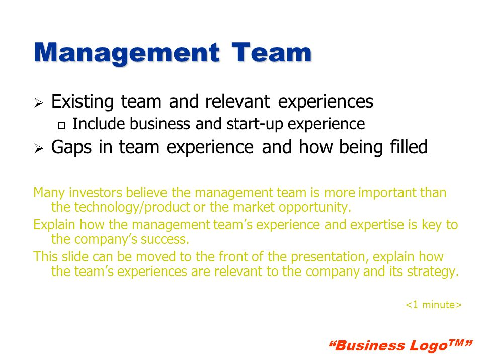 Business Logo TM Management Team Existing team and relevant experiences o o Include business and start-up experience Gaps in team experience and how b