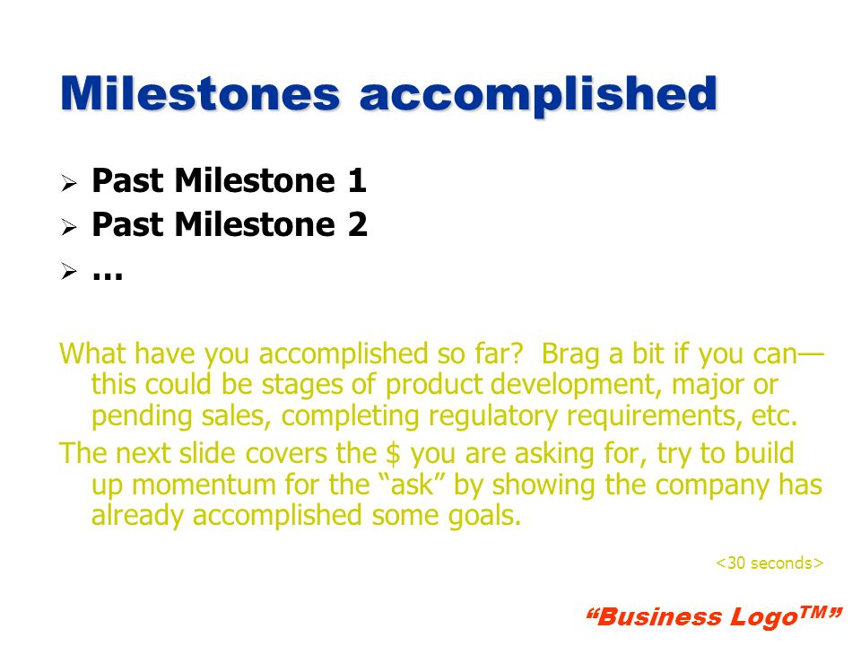 Business Logo TM Milestones accomplished Past Milestone 1 Past Milestone 2 … What have you accomplished so far? Brag a bit if you can this could be st