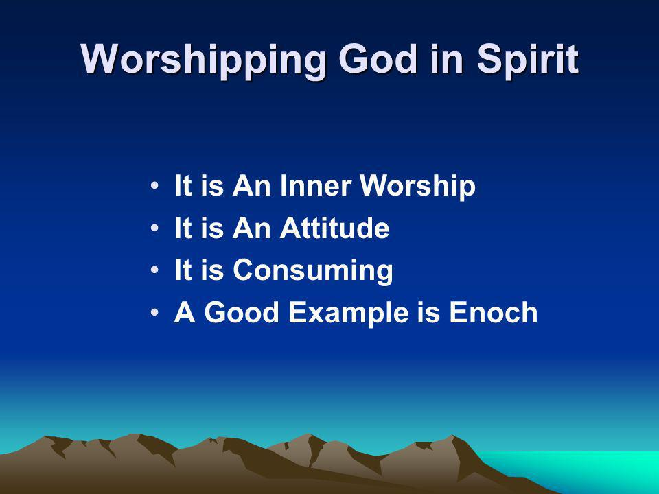 Worshipping God in Spirit It is An Inner Worship It is An Attitude It is Consuming A Good Example is Enoch