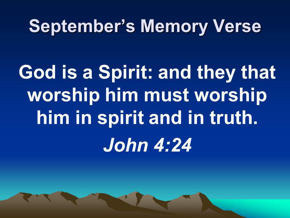 Septembers Memory Verse God is a Spirit: and they that worship him must worship him in spirit and in truth.
