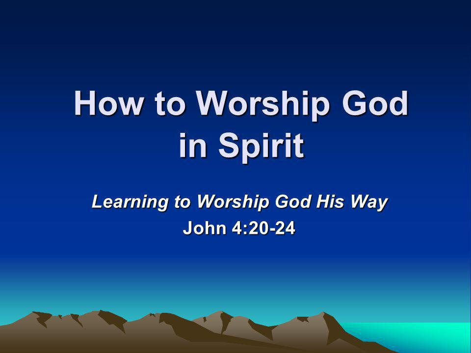 How to Worship God in Spirit Learning to Worship God His Way John 4:20-24
