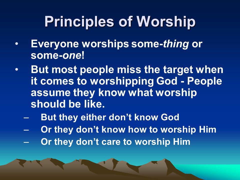 Principles of Worship Everyone worships some-thing or some-one.