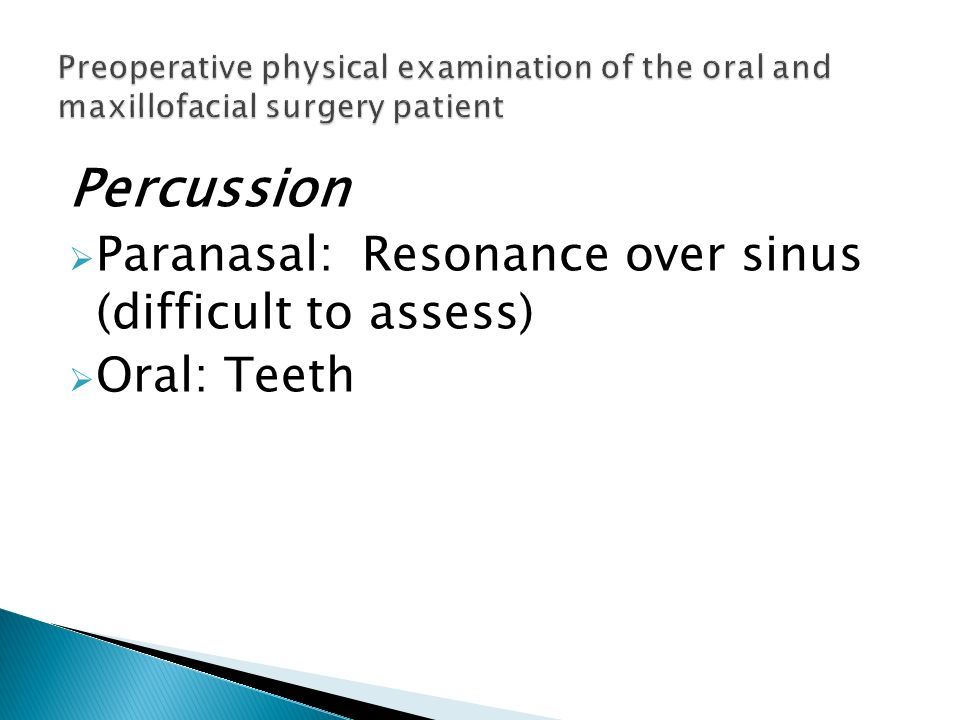 Percussion Paranasal: Resonance over sinus (difficult to assess) Oral: Teeth Preoperative physical examination of the oral and maxillofacial surgery p