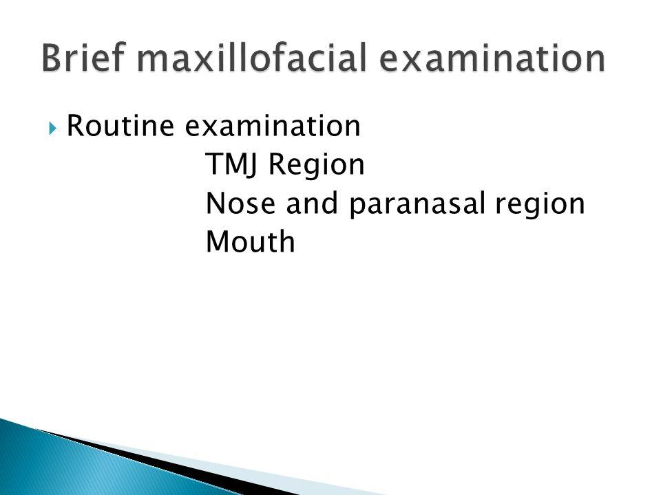 Routine examination TMJ Region Nose and paranasal region Mouth Brief maxillofacial examination