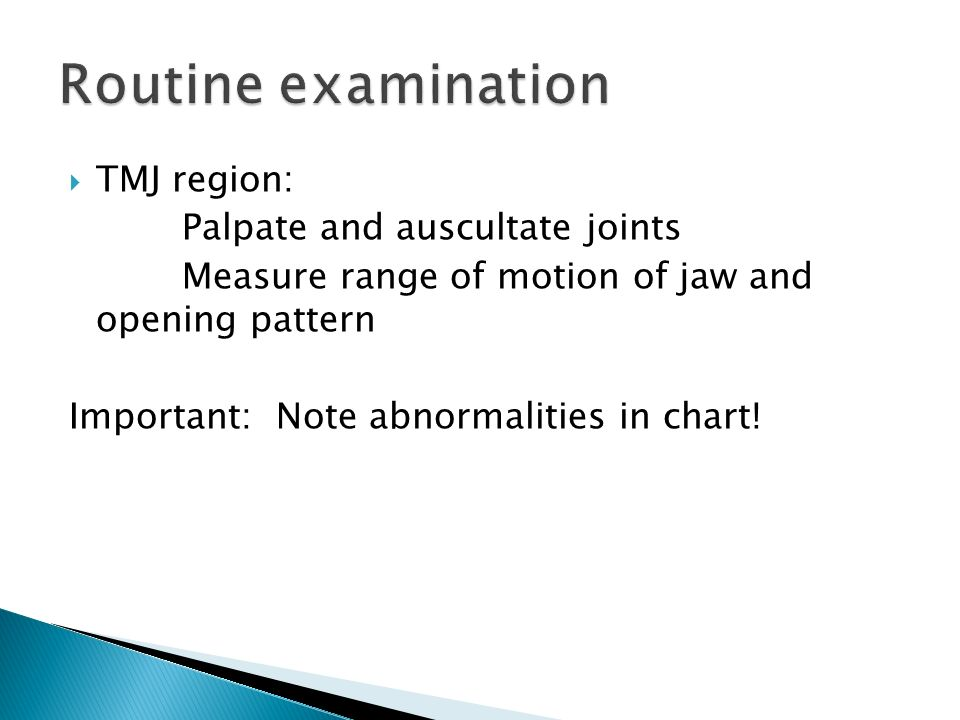 TMJ region: Palpate and auscultate joints Measure range of motion of jaw and opening pattern Important: Note abnormalities in chart! Routine examinati