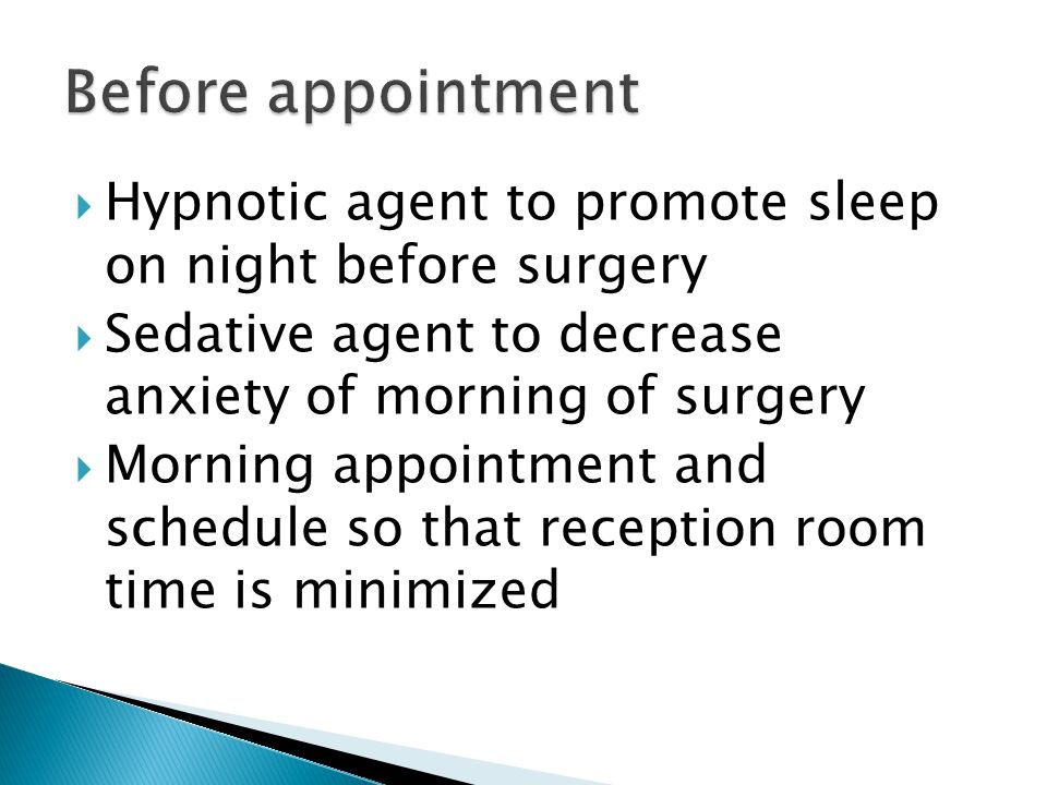 Hypnotic agent to promote sleep on night before surgery Sedative agent to decrease anxiety of morning of surgery Morning appointment and schedule so t