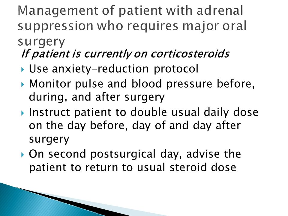 If patient is currently on corticosteroids Use anxiety-reduction protocol Monitor pulse and blood pressure before, during, and after surgery Instruct
