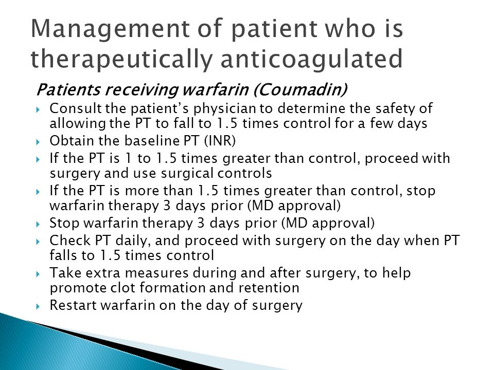 Patients receiving warfarin (Coumadin) Consult the patients physician to determine the safety of allowing the PT to fall to 1.5 times control for a fe