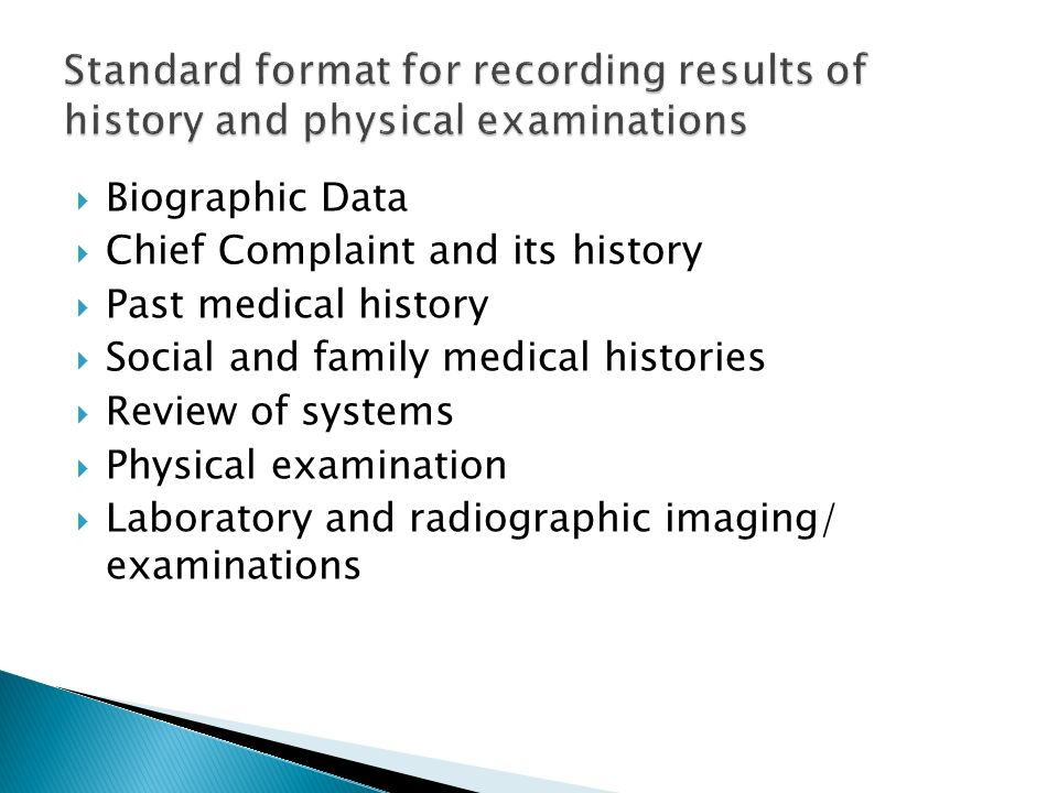 Biographic Data Chief Complaint and its history Past medical history Social and family medical histories Review of systems Physical examination Labora
