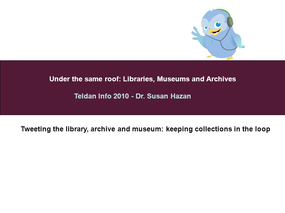 Under the same roof: Libraries, Museums and Archives Teldan Info 2010 - Dr.