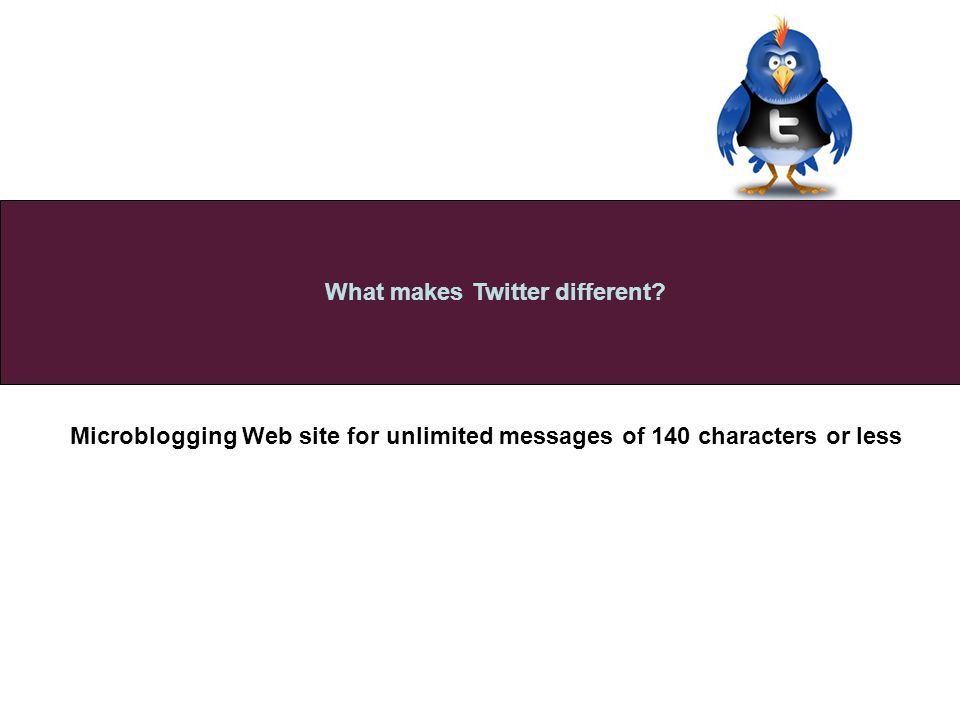 Microblogging Web site for unlimited messages of 140 characters or less What makes Twitter different