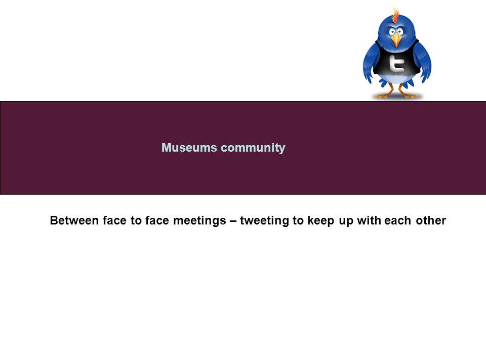 Between face to face meetings – tweeting to keep up with each other Museums community