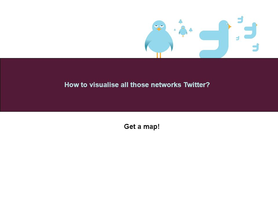Get a map! How to visualise all those networks Twitter