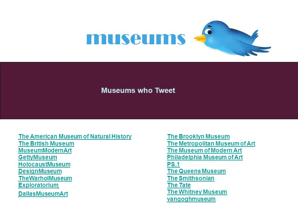 Museums who Tweet The American Museum of Natural History The British Museum MuseumModernArt GettyMuseum HolocaustMuseum DesignMuseum TheWarholMuseum Exploratorium DallasMuseumArt The Brooklyn Museum The Metropolitan Museum of Art The Museum of Modern Art Philadelphia Museum of Art PS.1 The Queens Museum The Smithsonian The Tate The Whitney Museum vangoghmuseum