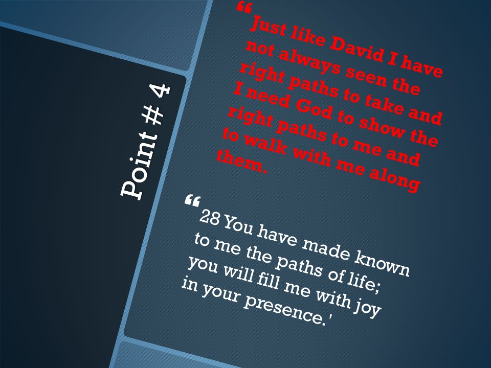 Point # 4 Just like David I have not always seen the right paths to take and I need God to show the right paths to me and to walk with me along them.