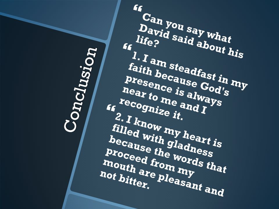 Conclusion Can you say what David said about his life? 1. I am steadfast in my faith because God's presence is always near to me and I recognize it. 2