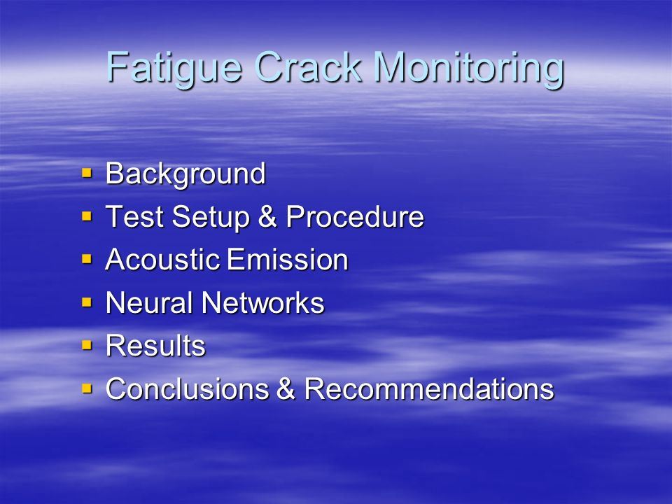 Fatigue Crack Monitoring Background Background Test Setup & Procedure Test Setup & Procedure Acoustic Emission Acoustic Emission Neural Networks Neura