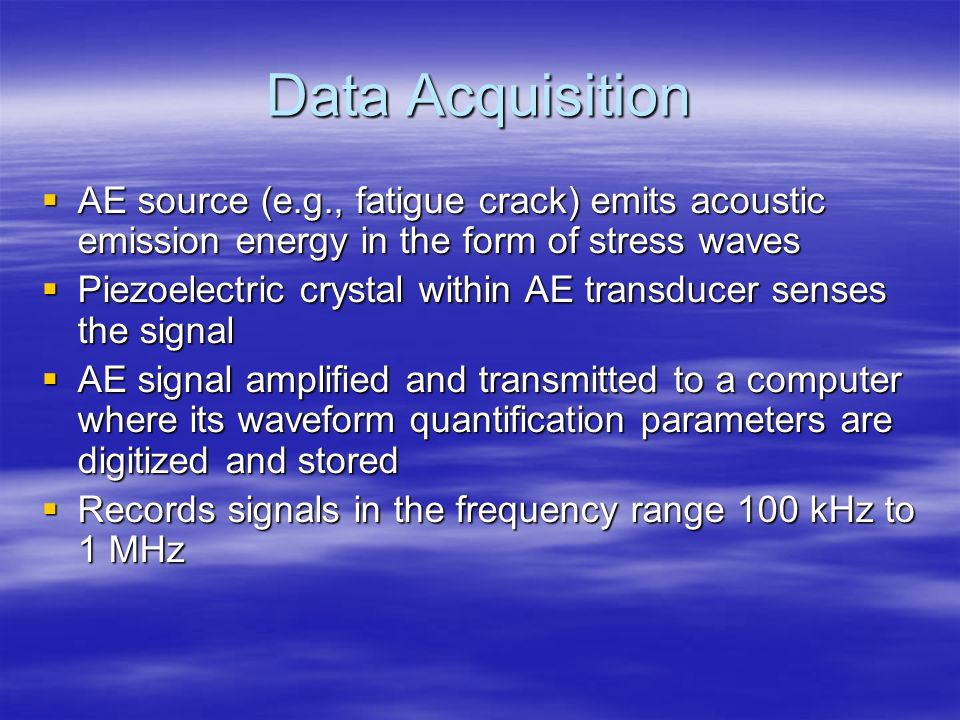 Data Acquisition AE source (e.g., fatigue crack) emits acoustic emission energy in the form of stress waves AE source (e.g., fatigue crack) emits acou