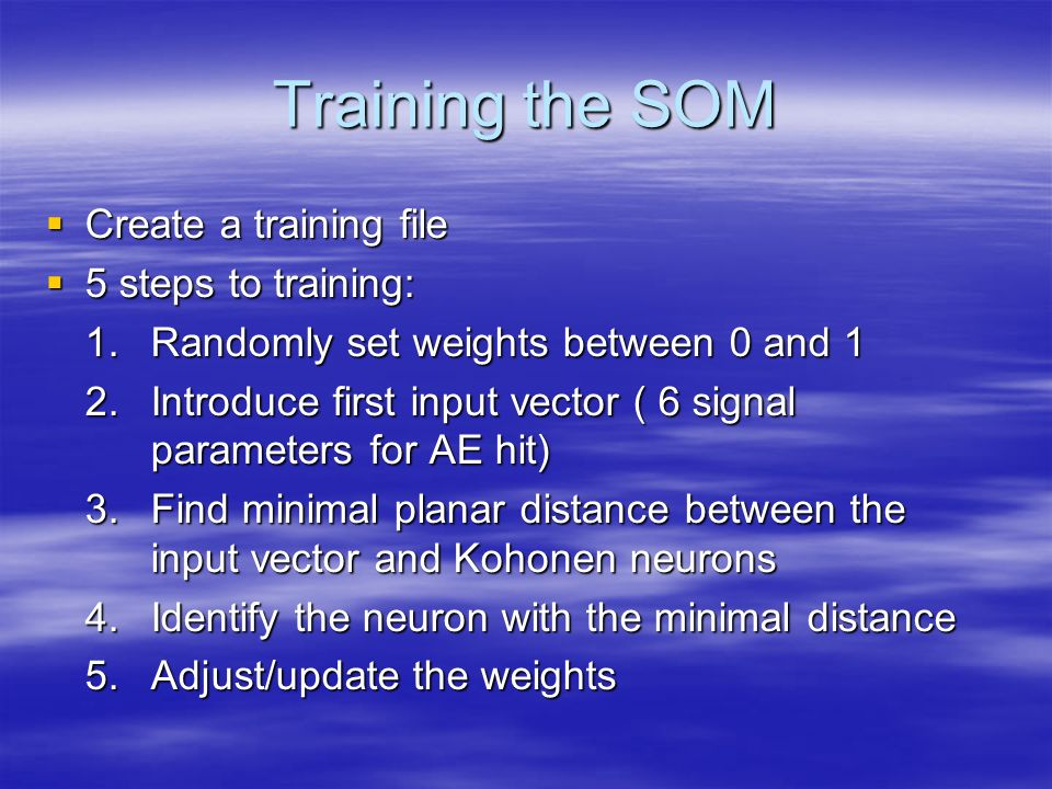 Training the SOM Create a training file Create a training file 5 steps to training: 5 steps to training: 1.Randomly set weights between 0 and 1 1.Rand